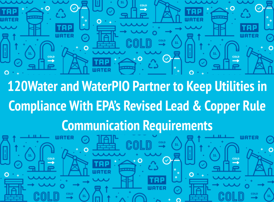 120Water and WaterPIO Partner to Keep Utilities in Compliance With EPA's Revised Lead & Copper Rule Communication Requirements